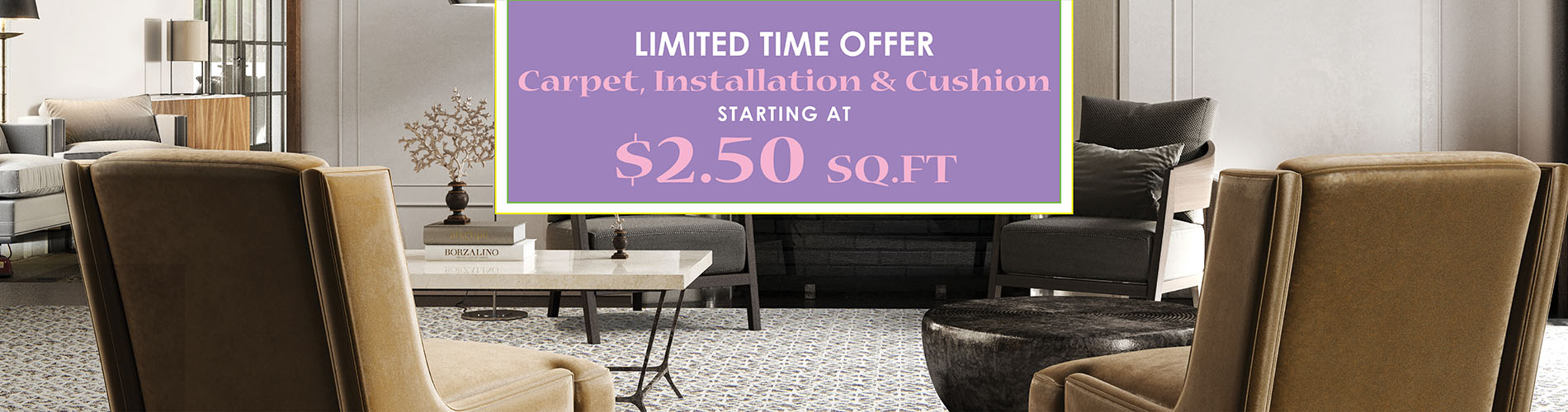 Limited Time Offer  Carpet, Installation & Cushion  Starting at $2.50 sq.ft.