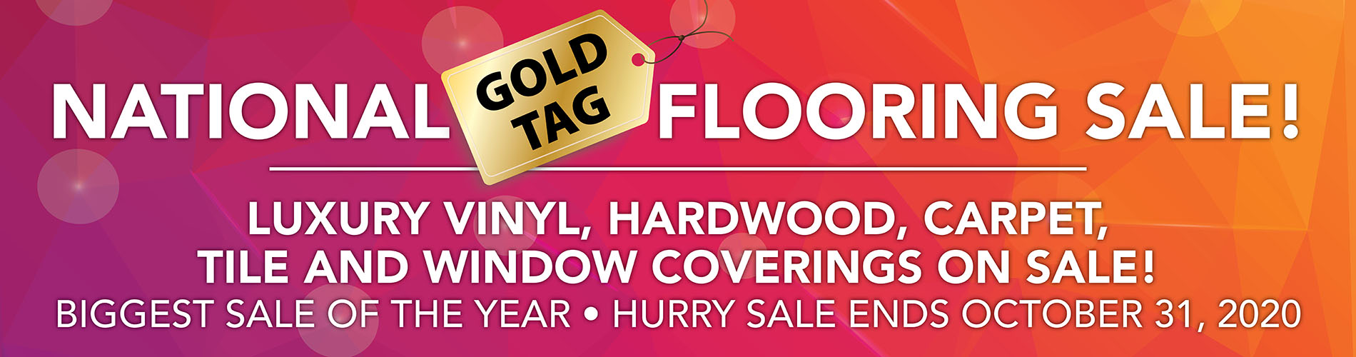 National Gold Tag Sale. Luxury vinyl, hardwood, carpet, tile and window coverings on sale! Biggest sale of the year. Hurry Sale ends October 31, 2020